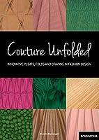 Couture Unfolded / Plisses et Creation: Innovative Pleats, Folds and Draping in Fashion Design / Plis, Plisses et Drapes Originaux Pour la Mode