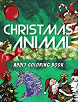 Christmas Animal Adult Coloring Book: Awesome 100+ Coloring Animals, Birds, Mandalas, Butterflies, Flowers, Paisley Patterns, Garden Designs, and Amazing Swirls for Adults Relaxation