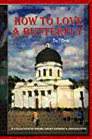 How To Love A Butterfly: A Collection Of Poems, Short Stories, & Inspirations (Complete Anthology)