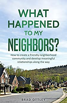 What Happened to My Neighbors?: How To Create a Friendly Neighborhood Community and Develop Meaningful Relationships Along the Way by [Ottley, Brad]