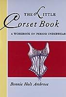 The Little Corset Book: A Workbook on Period Underwear (Little Costume Workbooks)