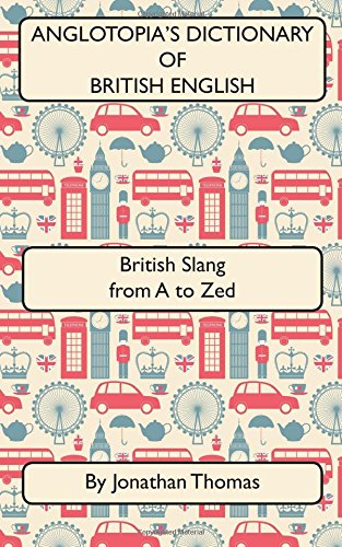Download Anglotopia's Dictionary of British English: British Slang from a to Zed 1545595410