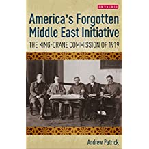 America's Forgotten Middle East Initiative: The King-Crane Commission of 1919 (International Library of Twentieth Century History Book 80)