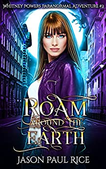 Roam Around The Earth: Whitney Powers Paranormal Adventure #2 (Whitney Powers Paranormal Adventures) by [Rice, Jason Paul]
