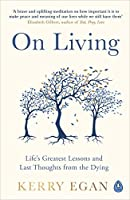 On Living: Life's greatest lessons and last thoughts from the dying