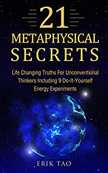 21 METAPHYSICAL SECRETS: Life Changing Truths For Unconventional Thinkers - Including 9 Do-It-Yourself Energy Experiments (Metaphysics for everyone: Use The Law of Attraction and Manifestation) by [Tao, Erik]