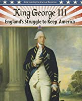 King George III: England's Struggle to Keep America (Understanding the American Revolution)