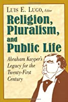 Religion, Pluralism, and Public Life: Abraham Kuyper's Legacy for the Twenty-First Century