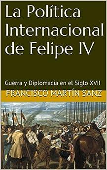 [Sanz, Francisco Martín]のLa Política Internacional de Felipe IV: Guerra y Diplomacia en el Siglo XVII (Spanish Edition)