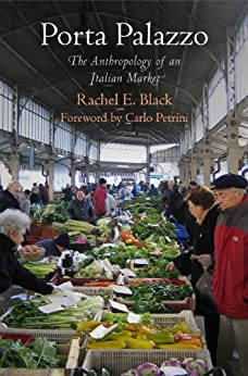 Porta Palazzo: The Anthropology of an Italian Market (Contemporary Ethnography) by [Black, Rachel E.]