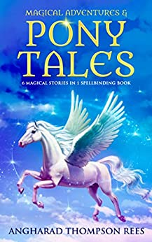 Magical Adventures and Pony Tales: Six Magical Stories in One Spellbinding Book by [Thompson Rees, Angharad]