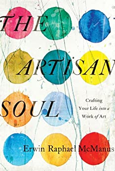 The Artisan Soul: Crafting Your Life into a Work of Art by [McManus, Erwin Raphael]