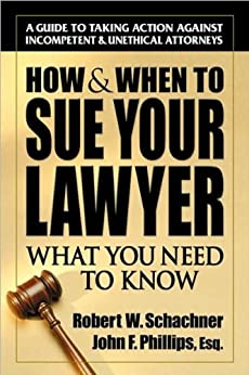 How & When to Sue Your Lawyer: What You Need to Know by [Schachner, Robert W., Phillips, John]