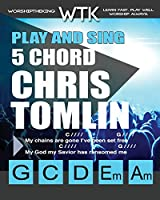 Play and Sing 5 Chord Chris Tomlin Songs for Worship: Easy-To-Play Guitar Chord Charts