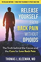 Release Yourself from Back Pain Without Opioids: The Truth behind the Cause and the Cure for Low Back Pain