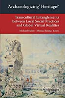 'Archaeologizing' Heritage?: Transcultural Entanglements between Local Social Practices and Global Virtual Realities (Transcultural Research – Heidelberg Studies on Asia and Europe in a Global Context)