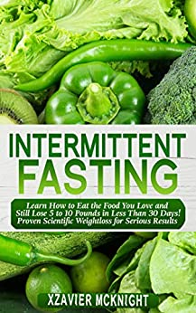 Intermittent Fasting: Learn How to Eat the Food You Love and Still Lose 5 to 10 Pounds in Less Than 30 Days! Proven Scientific Weightloss for Serious Results! (Bonus 5 Recipes) by [Mcknight, Xzavier]