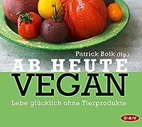Ab heute vegan: Lebe gluecklich ohne Tierprodukte