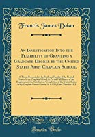 An Investigation Into the Feasibility of Granting a Graduate Degree by the United States Army Chaplain School: A Thesis Presented to the Staff and Faculty of the United States Army Chaplain School, in Partial Fulfillment of the Requirements for Satisfacto