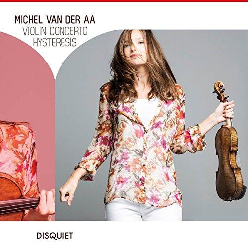 ミシェル・ファン・デル・アー : ヴァイオリン協奏曲 | ヒステリシス ~ クラリネット、アンサンブルとサウンドトラックのための (Michel Van Del Aa : Violin Concerto | Hysteresis) [輸入盤] [日本語帯・解説付]