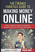 The Finance Fanatics Guide to Making Money Online: The Ultimate Guide to Making Money with an Online Business