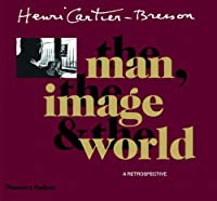 Henri Cartier-Bresson, the Man, the Image and the World: A Retrospective