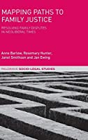 Mapping Paths to Family Justice: Resolving Family Disputes in Neoliberal Times (Palgrave Socio-Legal Studies)