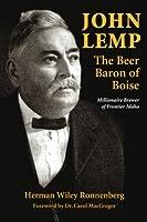 John Lemp: The Beer Baron of Boise: Millionaire Brewer of Frontier Idaho