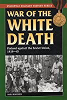 War of the White Death: Finland Against the Soviet Union 1939-40 (The Stackpole Military History Series)