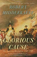 The Glorious Cause: The American Revolution 1763-1789 (Oxford History of the United States)