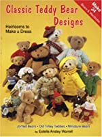 Classic Teddy Bear Designs: Heirlooms to Make & Dress