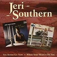 You Better Go Now / When Your Heart's On Fire [ORIGINAL RECORDINGS REMASTERED] by Jeri Southern (1996-08-06)