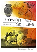 Drawing Still Life: A Practical Course for Artists (Barrington Barber Fundamentals of Drawing)