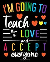 I'm Going To Teach Them To Love And Accept Everyone: Teacher Appreciation Notebook Or Journal
