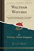 Waltham Watches: Some of Their Qualities, Styles, Trade-Marks and Prices for Careful Buyers to Consider (Classic Reprint)