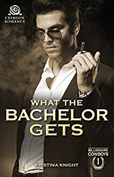 What the Bachelor Gets (Billionaire Cowboys Book 1) by [Knight, Kristina]