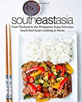 South East Asia: From Thailand to the Philippines Enjoy Delicious South East Asian Cooking at Home (2nd Edition)