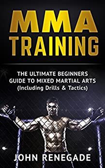 MMA Training: The Ultimate Beginners Guide To Mixed Martial Arts (Including Drills & Tactics) (MMA, Martial Arts, Self Defense, BJJ) by [Renegade, John]