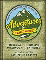 Adventures in Teacher Leadership: Pathways, Strategies, and Inspiration for Every Teacher