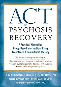ACT for Psychosis Recovery: A Practical Manual for Group-Based Interventions Using Acceptance and Commitment Therapy by [O'Donoghue, Emma K., Morris, Eric M.J., Oliver, Joe, Johns, Louise C.]
