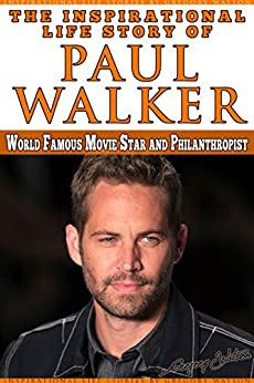 Paul Walker - The Inspiration Life Story of Paul Walker:: World Famous Movie Star and Philanthropist (Inspirational Life Stories By Gregory Watson) by [Watson, Gregory]