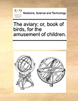 The Aviary; Or, Book of Birds, for the Amusement of Children.