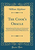 The Cook's Oracle: Containing Receipts for Plain Cookery, on the Most Economical Plan for Private Families; Containing Also a Complete System of Cookery for Catholic Families, Being the Result of Actual Experiments Instituted in the Kitchen of William Kit