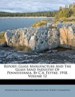 Report: Glass Manufacture and the Glass Sand Industry of Pennsylvania, by C.R. Fettke. 1918, Volume 12