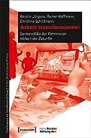 Arbeit transformieren!: Denkanstoesse der Kommission »Arbeit der Zukunft«
