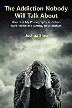 The Addiction Nobody Will Talk About: How I Let My Pornography Addiction Hurt People and Destroy Relationships by [Shea, Joshua]