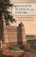 Religion, Science, and Empire: Classifying Hinduism and Islam in British India