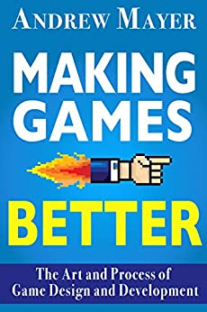 Making Games Better: The Art and Process of Game Design and Development by [Mayer, Andrew]