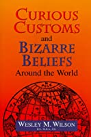 Curious Customs and Bizarre Beliefs Around the World