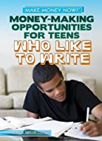 Money-Making Opportunities for Teens Who Like to Write (Make Money Now!)